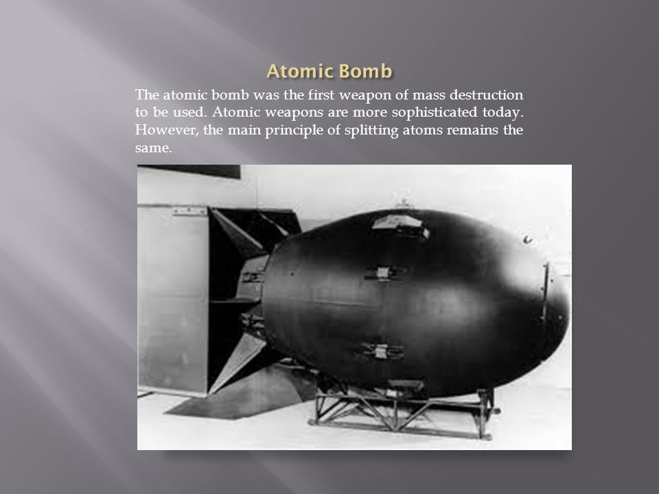 The atomic bomb was the first weapon of mass destruction to be used.