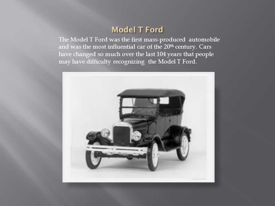The Model T Ford was the first mass-produced automobile and was the most influential car of the 20 th century.