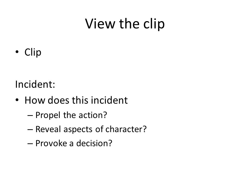 View the clip Clip Incident: How does this incident – Propel the action? – Reveal aspects of character? – Provoke a decision?