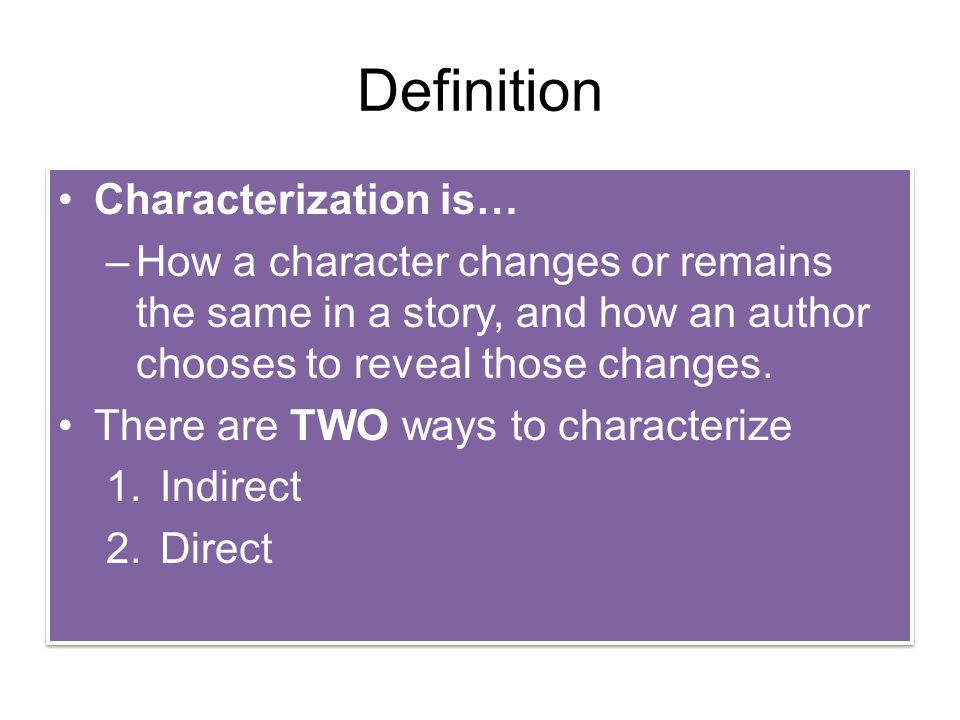 Definition Characterization is… –How a character changes or remains the same in a story, and how an author chooses to reveal those changes. There are
