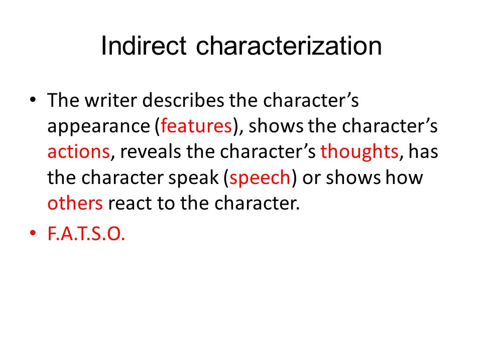 Indirect characterization The writer describes the character's appearance (features), shows the character's actions, reveals the character's thoughts, has the character speak (speech) or shows how others react to the character.