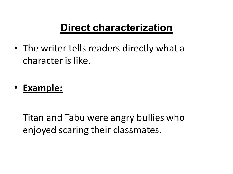 Direct characterization The writer tells readers directly what a character is like. Example: Titan and Tabu were angry bullies who enjoyed scaring the