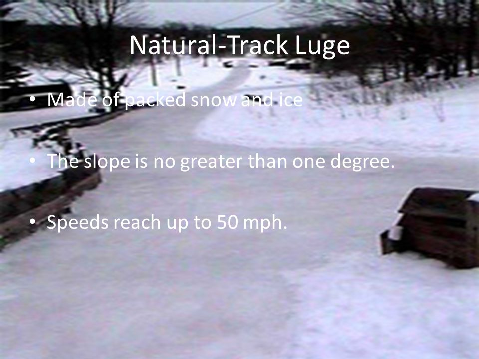 Natural-Track Luge Made of packed snow and ice The slope is no greater than one degree.