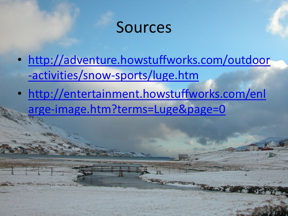 Sources http://adventure.howstuffworks.com/outdoor -activities/snow-sports/luge.htm http://adventure.howstuffworks.com/outdoor -activities/snow-sports/luge.htm http://entertainment.howstuffworks.com/enl arge-image.htm terms=Luge&page=0 http://entertainment.howstuffworks.com/enl arge-image.htm terms=Luge&page=0