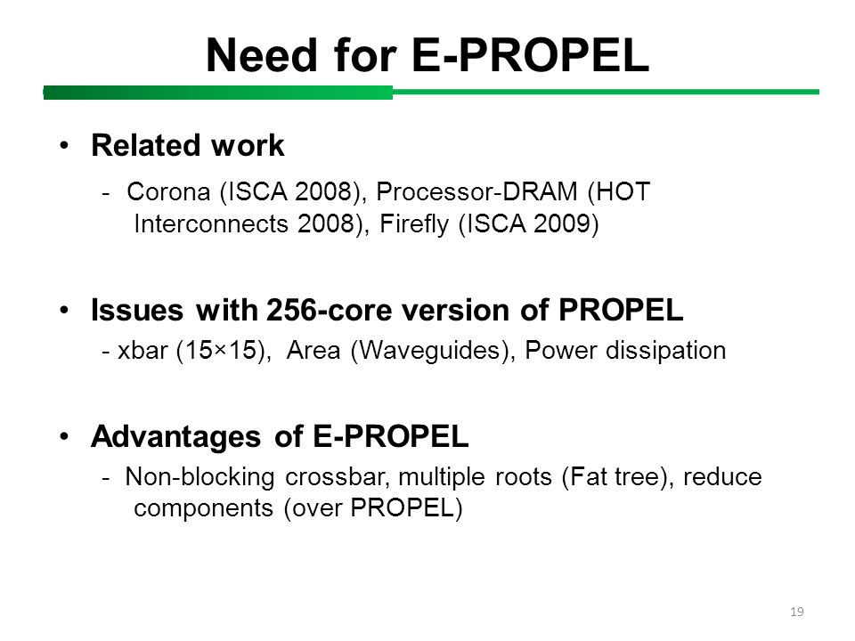 19 Need for E-PROPEL Related work - Corona (ISCA 2008), Processor-DRAM (HOT Interconnects 2008), Firefly (ISCA 2009) Issues with 256-core version of PROPEL - xbar (15×15), Area (Waveguides), Power dissipation Advantages of E-PROPEL - Non-blocking crossbar, multiple roots (Fat tree), reduce components (over PROPEL)