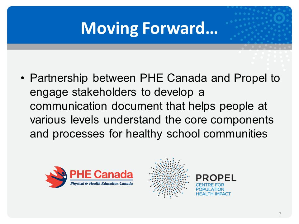 Moving Forward… Partnership between PHE Canada and Propel to engage stakeholders to develop a communication document that helps people at various levels understand the core components and processes for healthy school communities 7