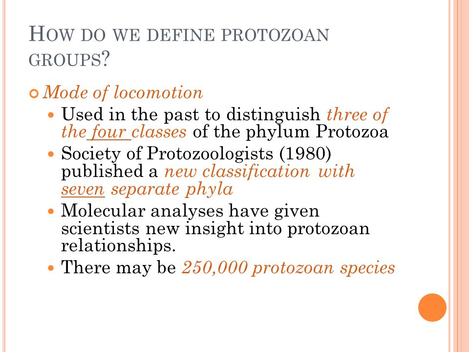 H OW DO WE DEFINE PROTOZOAN GROUPS ? Mode of locomotion Used in the past to distinguish three of the four classes of the phylum Protozoa Society of Pr