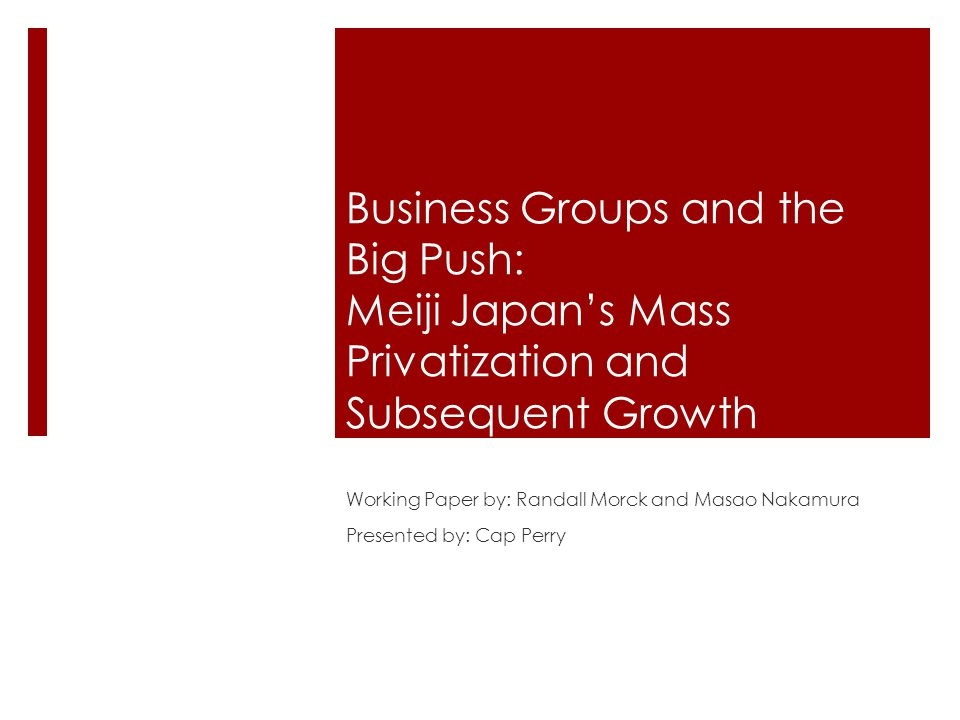 Business Groups and the Big Push: Meiji Japan's Mass Privatization and Subsequent Growth Working Paper by: Randall Morck and Masao Nakamura Presented by: Cap Perry