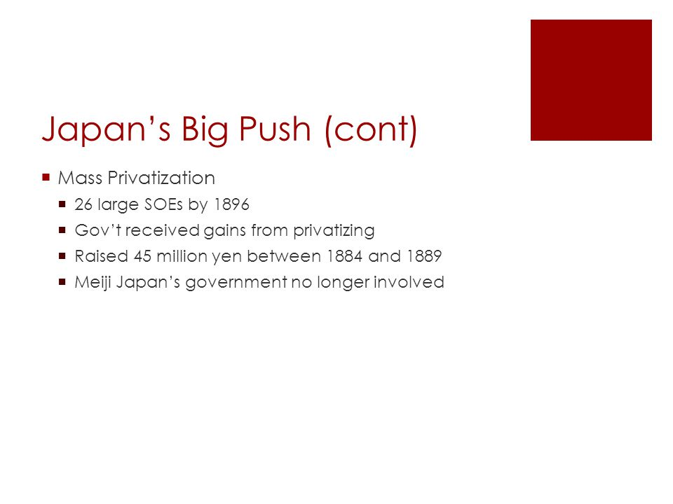 Japan's Big Push (cont)  Mass Privatization  26 large SOEs by 1896  Gov't received gains from privatizing  Raised 45 million yen between 1884 and 1889  Meiji Japan's government no longer involved