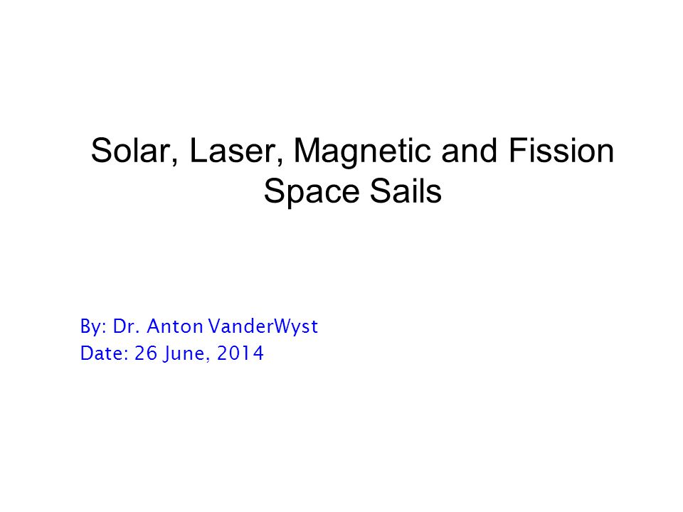 Solar, Laser, Magnetic and Fission Space Sails By: Dr. Anton VanderWyst Date: 26 June, 2014