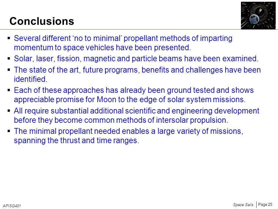 Page 25 Space Sails APISG401 Conclusions  Several different 'no to minimal' propellant methods of imparting momentum to space vehicles have been presented.