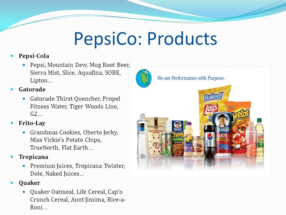 PepsiCo: Products Pepsi-Cola Pepsi, Mountain Dew, Mug Root Beer, Sierra Mist, Slice, Aquafina, SOBE, Lipton… Gatorade Gatorade Thirst Quencher, Propel Fitness Water, Tiger Woods Line, G2… Frito-Lay Grandmas Cookies, Oberto Jerky, Miss Vickie s Potato Chips, TrueNorth, Flat Earth… Tropicana Premium Juices, Tropicana Twister, Dole, Naked Juices… Quaker Quaker Oatmeal, Life Cereal, Cap'n Crunch Cereal, Aunt Jimima, Rice-a- Roni…