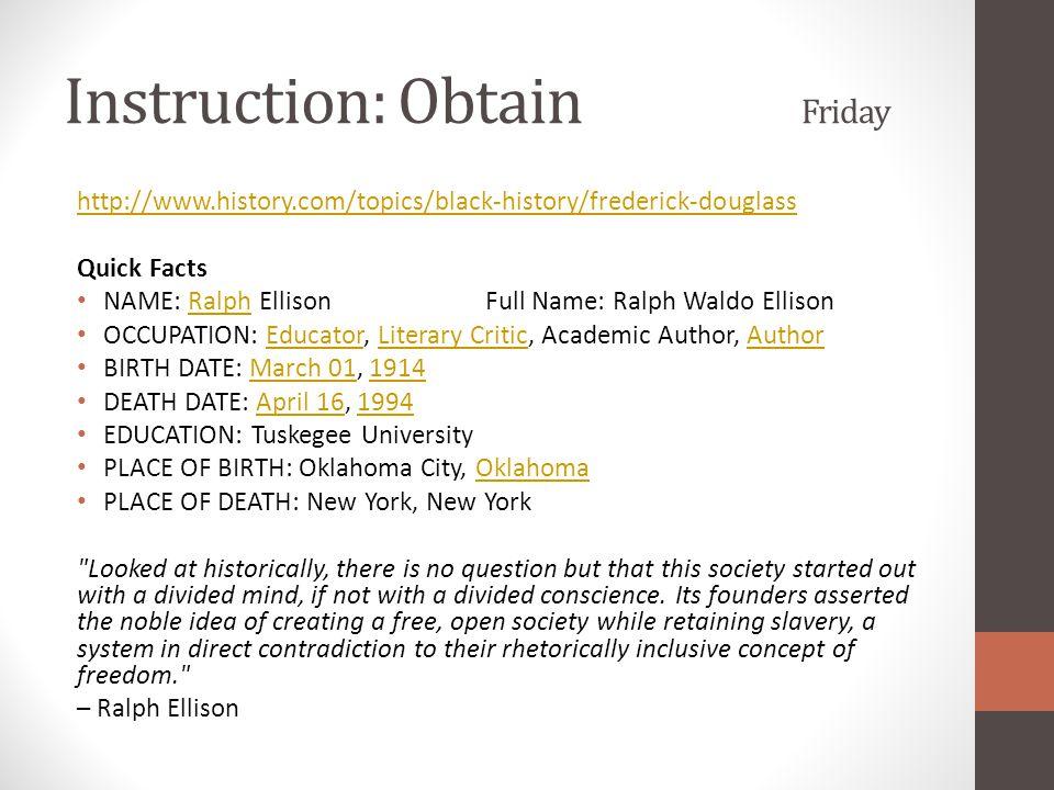 Instruction: Obtain Friday http://www.history.com/topics/black-history/frederick-douglass Quick Facts NAME: Ralph Ellison Full Name: Ralph Waldo Ellis