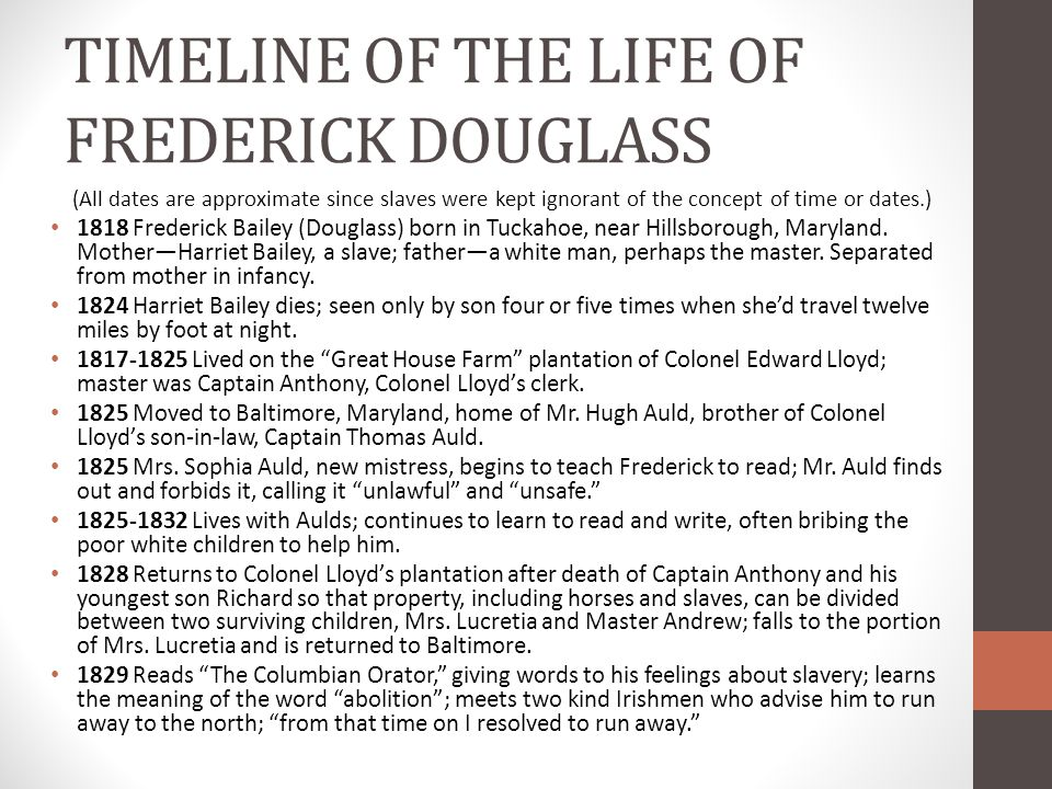 TIMELINE OF THE LIFE OF FREDERICK DOUGLASS (All dates are approximate since slaves were kept ignorant of the concept of time or dates.) 1818 Frederick