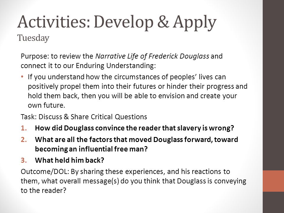 TIMELINE OF THE LIFE OF FREDERICK DOUGLASS (All dates are approximate since slaves were kept ignorant of the concept of time or dates.) 1818 Frederick Bailey (Douglass) born in Tuckahoe, near Hillsborough, Maryland.