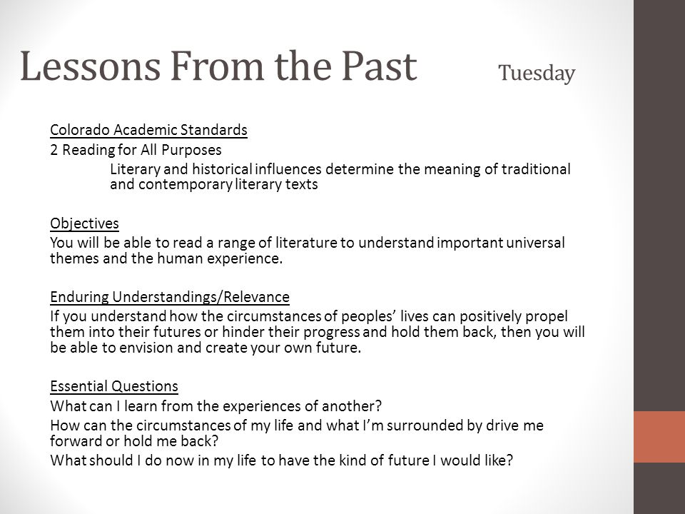 Lessons From the Past Wednesday/Thursday Colorado Academic Standards 2 Reading for All Purposes Literary and historical influences determine the meaning of traditional and contemporary literary texts 3 Writing and Composition Organizational writing patterns inform or persuade an audience Objectives You will be able to read a range of literature to understand important universal themes and the human experience.