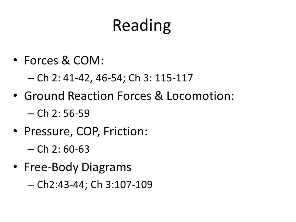 Reading Forces & COM: – Ch 2: 41-42, 46-54; Ch 3: 115-117 Ground Reaction Forces & Locomotion: – Ch 2: 56-59 Pressure, COP, Friction: – Ch 2: 60-63 Fr