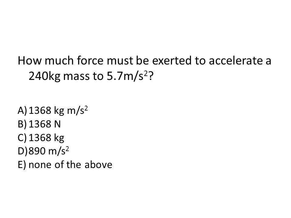 How much force must be exerted to accelerate a 240kg mass to 5.7m/s 2 ? A)1368 kg m/s 2 B)1368 N C)1368 kg D)890 m/s 2 E)none of the above