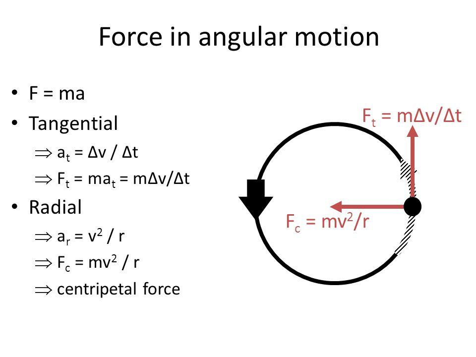 Force in angular motion F = ma Tangential  a t = ∆v / ∆t  F t = ma t = m∆v/∆t Radial  a r = v 2 / r  F c = mv 2 / r  centripetal force F t = m∆v/∆t F c = mv 2 /r