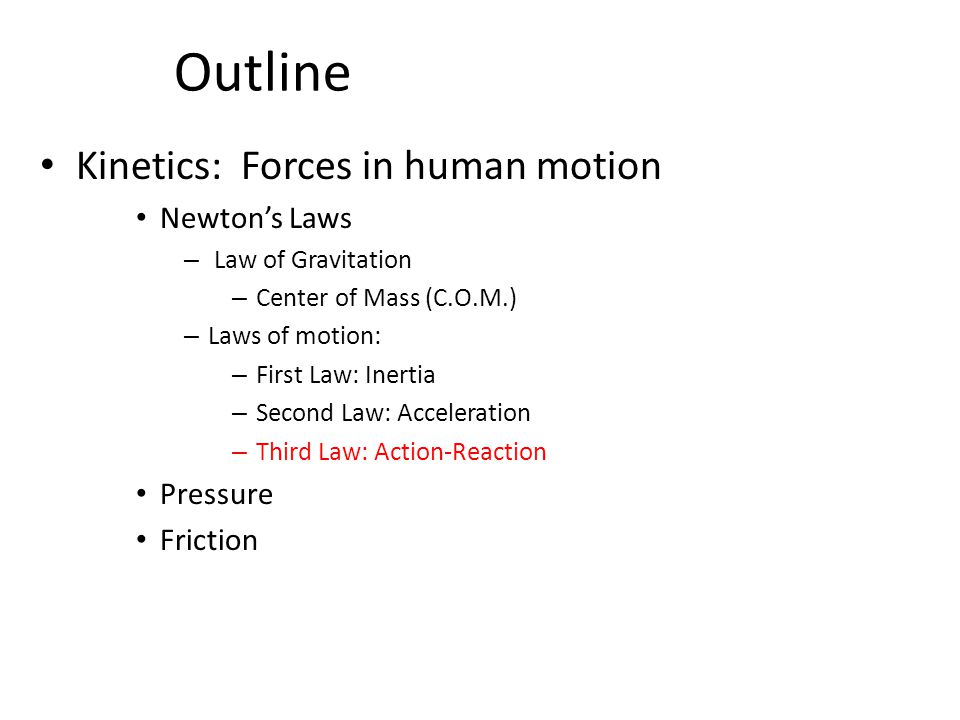 Outline Kinetics: Forces in human motion Newton's Laws – Law of Gravitation – Center of Mass (C.O.M.) – Laws of motion: – First Law: Inertia – Second