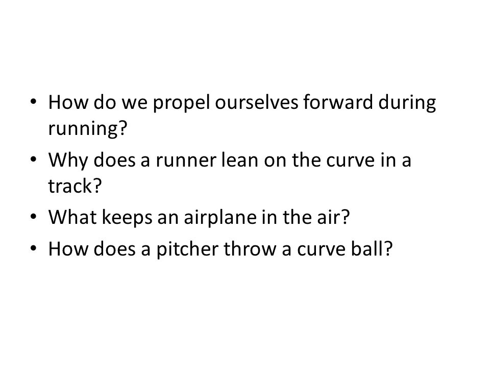 How do we propel ourselves forward during running? Why does a runner lean on the curve in a track? What keeps an airplane in the air? How does a pitch