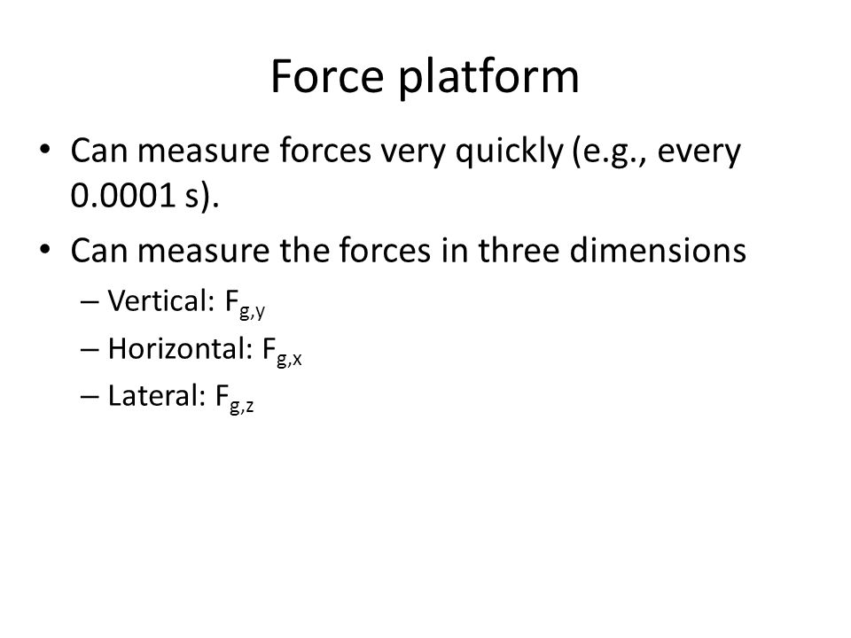 Force platform Can measure forces very quickly (e.g., every 0.0001 s). Can measure the forces in three dimensions – Vertical: F g,y – Horizontal: F g,