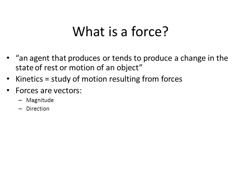 "What is a force? ""an agent that produces or tends to produce a change in the state of rest or motion of an object"" Kinetics = study of motion resultin"