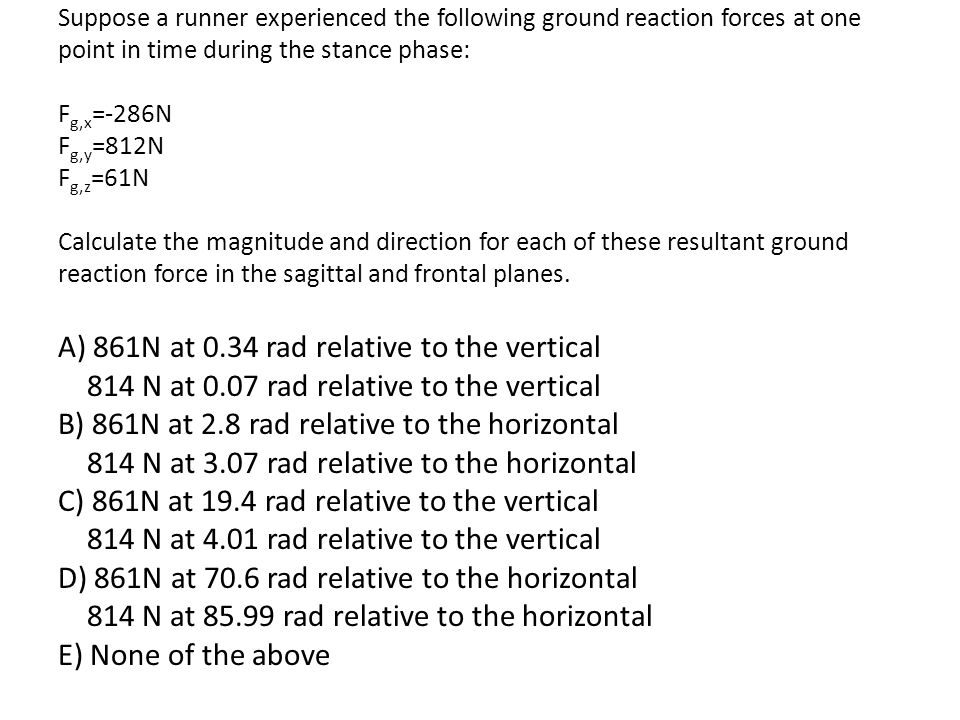 Suppose a runner experienced the following ground reaction forces at one point in time during the stance phase: F g,x =-286N F g,y =812N F g,z =61N Ca