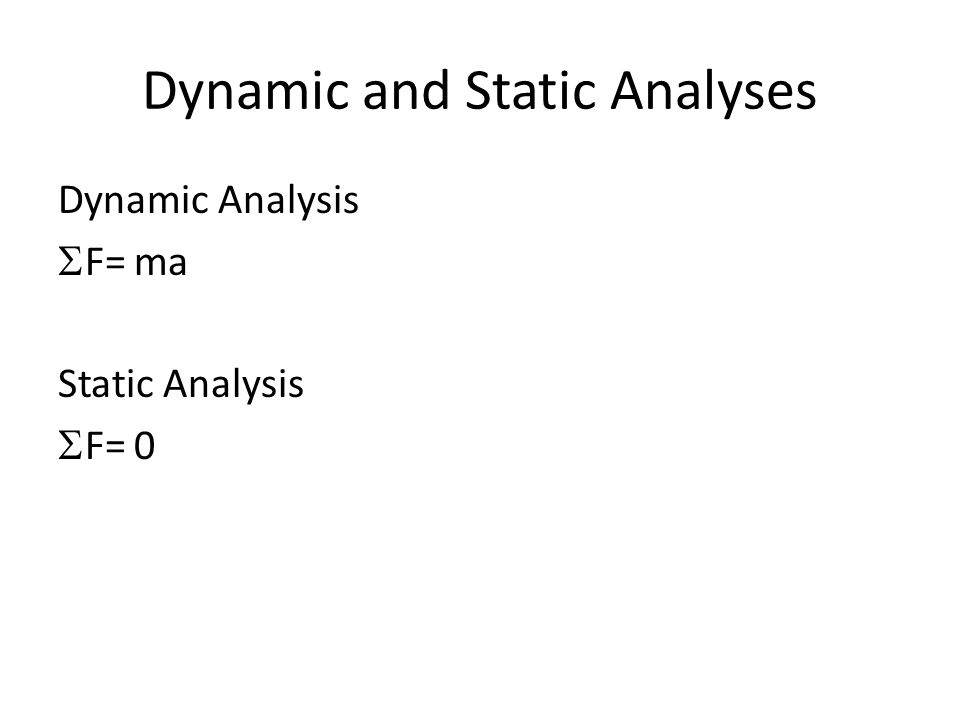 Dynamic and Static Analyses Dynamic Analysis  F= ma Static Analysis  F= 0