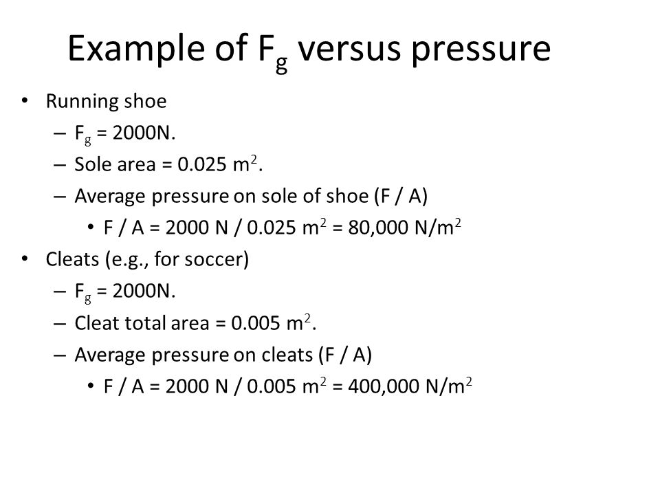Example of F g versus pressure Running shoe – F g = 2000N. – Sole area = 0.025 m 2. – Average pressure on sole of shoe (F / A) F / A = 2000 N / 0.025