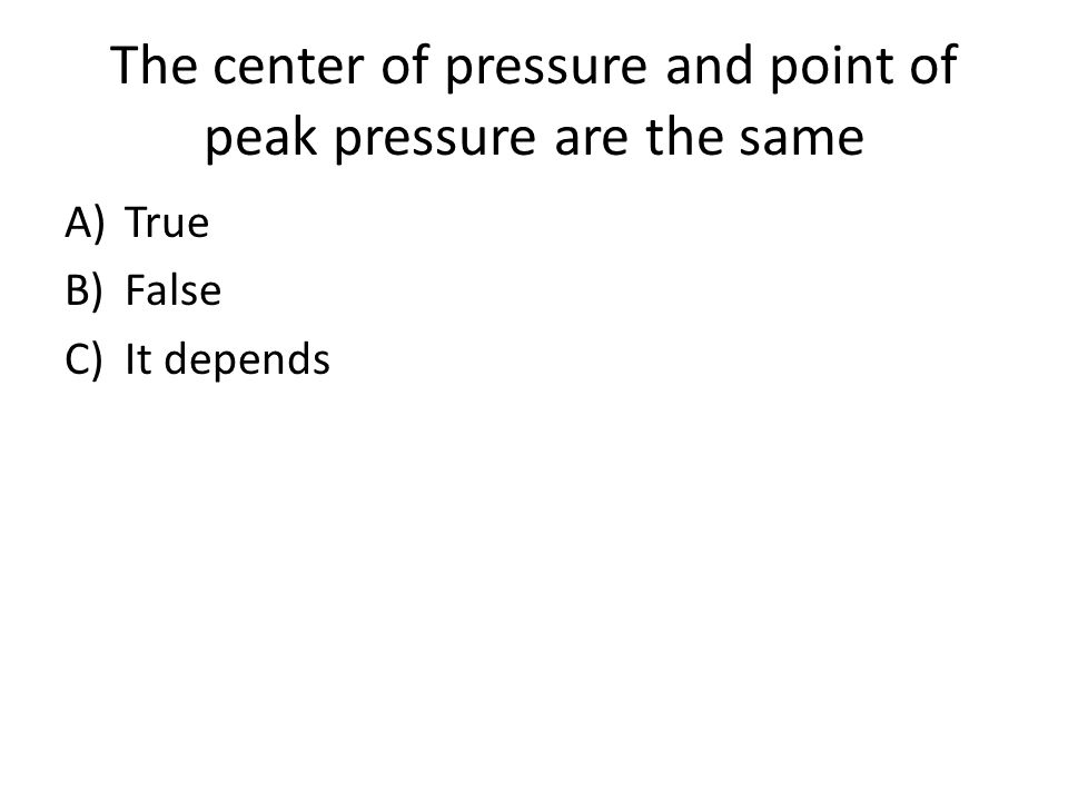 The center of pressure and point of peak pressure are the same A)True B)False C)It depends