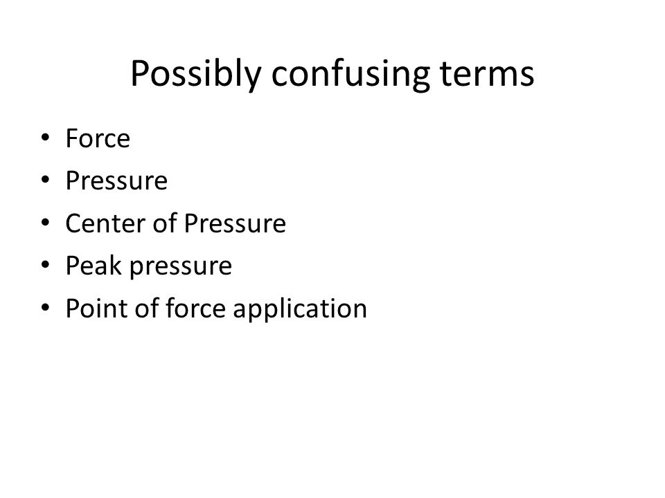 Possibly confusing terms Force Pressure Center of Pressure Peak pressure Point of force application