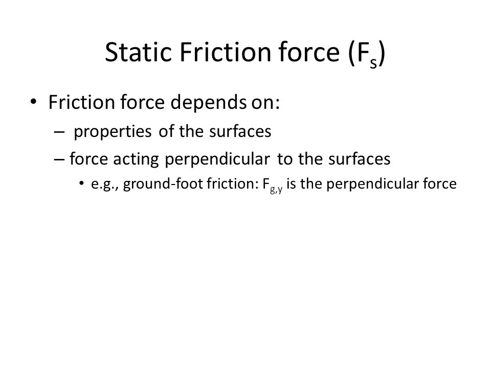 Static Friction force (F s ) Friction force depends on: – properties of the surfaces – force acting perpendicular to the surfaces e.g., ground-foot fr