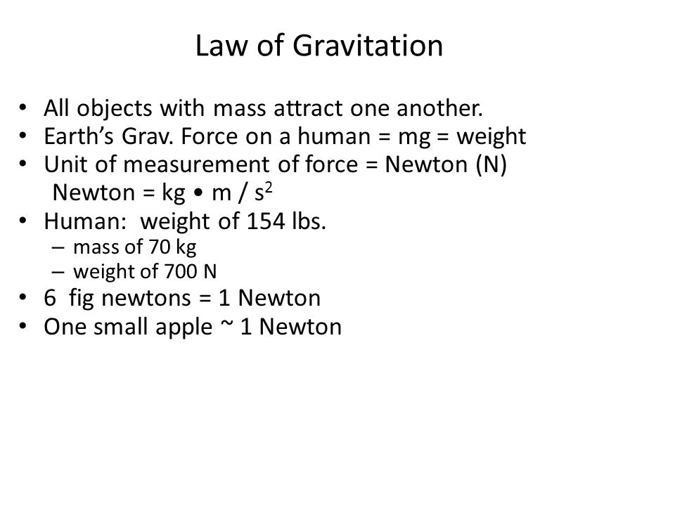 Law of Gravitation All objects with mass attract one another. Earth's Grav. Force on a human = mg = weight Unit of measurement of force = Newton (N) N
