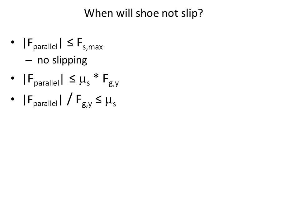 When will shoe not slip? |F parallel | ≤ F s,max – no slipping | F parallel | ≤  s * F g,y |F parallel | / F g,y ≤  s