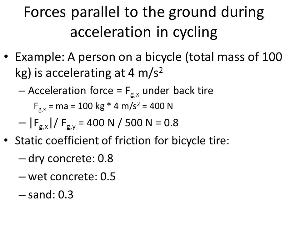 Forces parallel to the ground during acceleration in cycling Example: A person on a bicycle (total mass of 100 kg) is accelerating at 4 m/s 2 – Accele