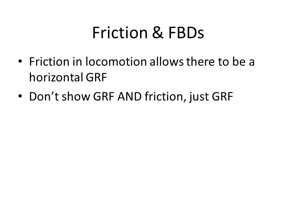 Friction & FBDs Friction in locomotion allows there to be a horizontal GRF Don't show GRF AND friction, just GRF