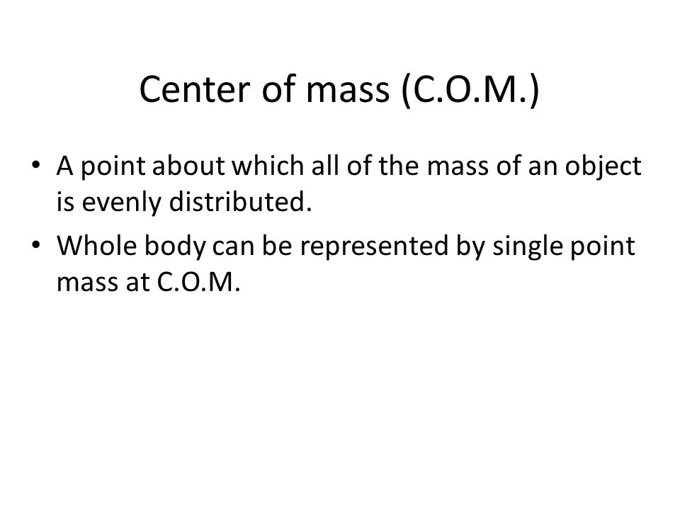 Center of mass (C.O.M.) A point about which all of the mass of an object is evenly distributed. Whole body can be represented by single point mass at