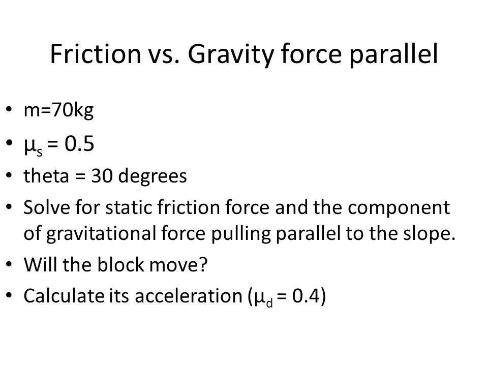 Friction vs. Gravity force parallel m=70kg µ s = 0.5 theta = 30 degrees Solve for static friction force and the component of gravitational force pulli