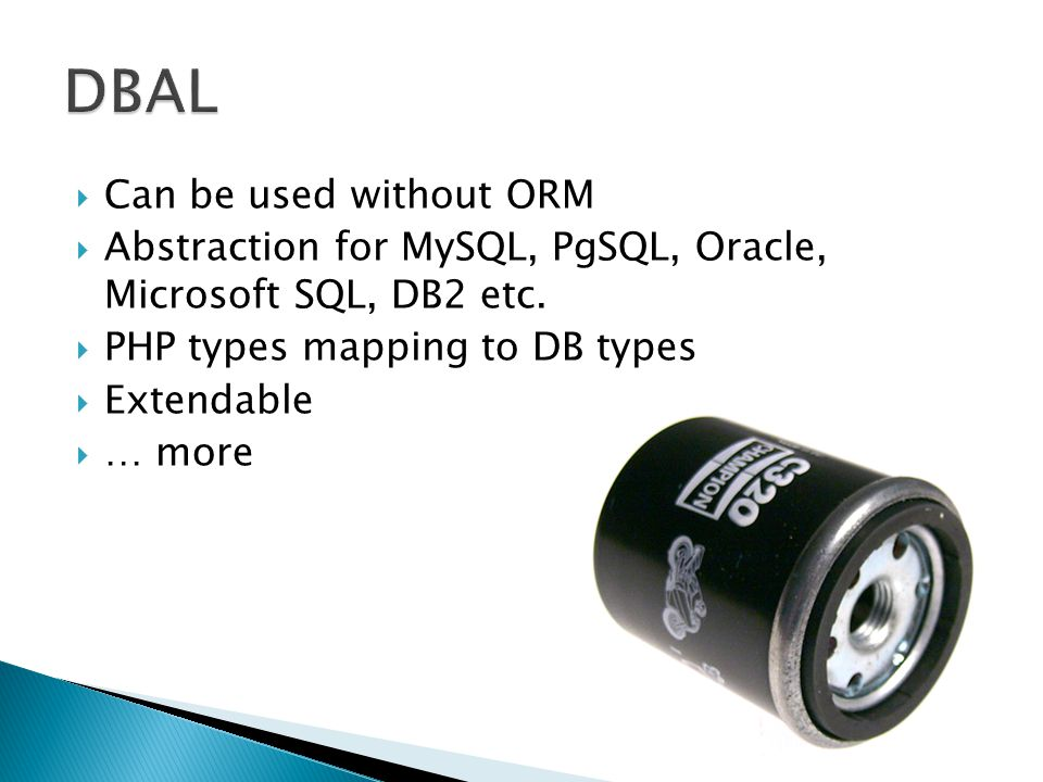  Can be used without ORM  Abstraction for MySQL, PgSQL, Oracle, Microsoft SQL, DB2 etc.