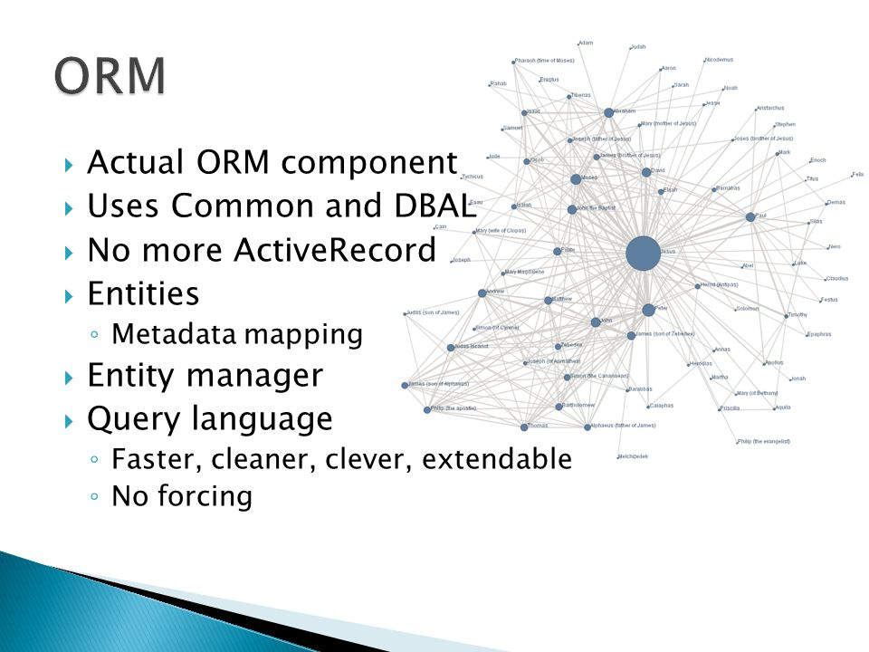  Actual ORM component  Uses Common and DBAL  No more ActiveRecord  Entities ◦ Metadata mapping  Entity manager  Query language ◦ Faster, cleaner, clever, extendable ◦ No forcing