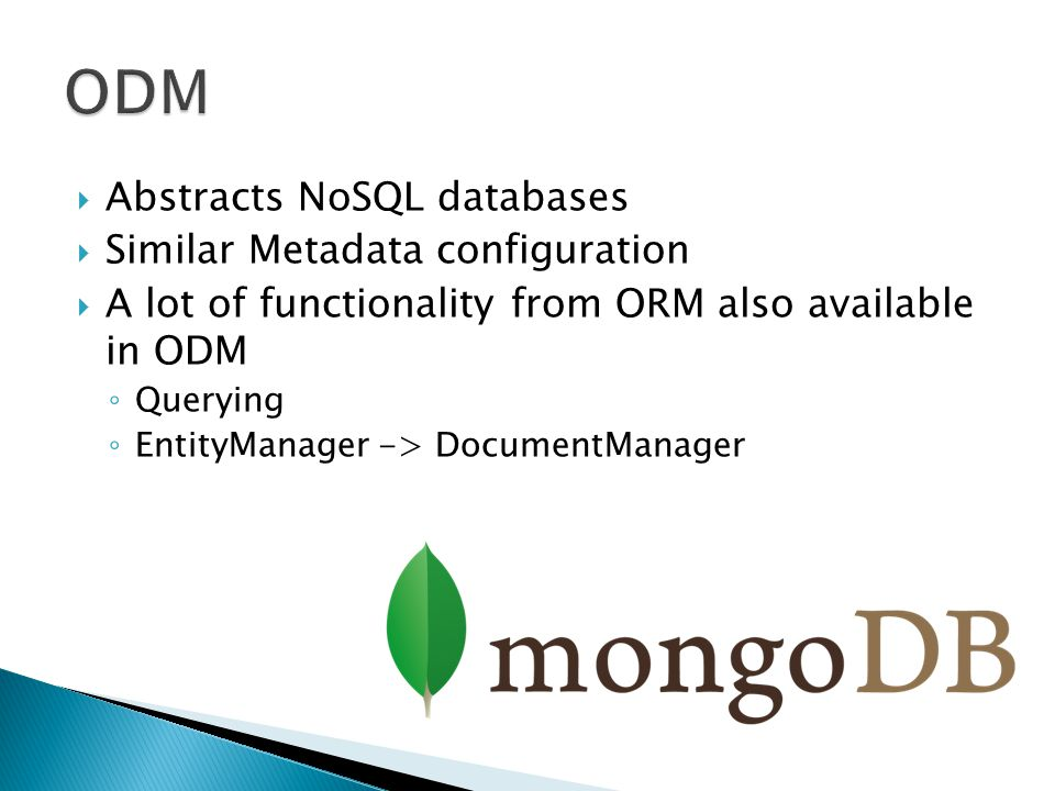  Abstracts NoSQL databases  Similar Metadata configuration  A lot of functionality from ORM also available in ODM ◦ Querying ◦ EntityManager -> DocumentManager