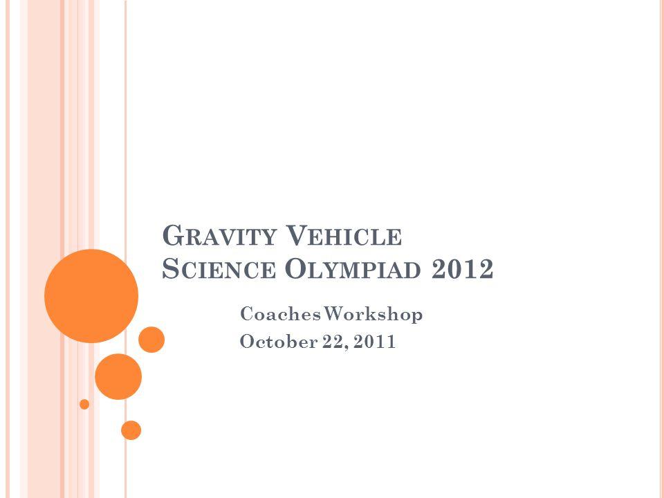 G RAVITY V EHICLE S CIENCE O LYMPIAD 2012 Coaches Workshop October 22, 2011