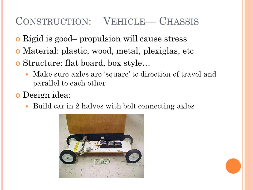 C ONSTRUCTION : V EHICLE — C HASSIS Rigid is good– propulsion will cause stress Material: plastic, wood, metal, plexiglas, etc Structure: flat board, box style… Make sure axles are 'square' to direction of travel and parallel to each other Design idea: Build car in 2 halves with bolt connecting axles
