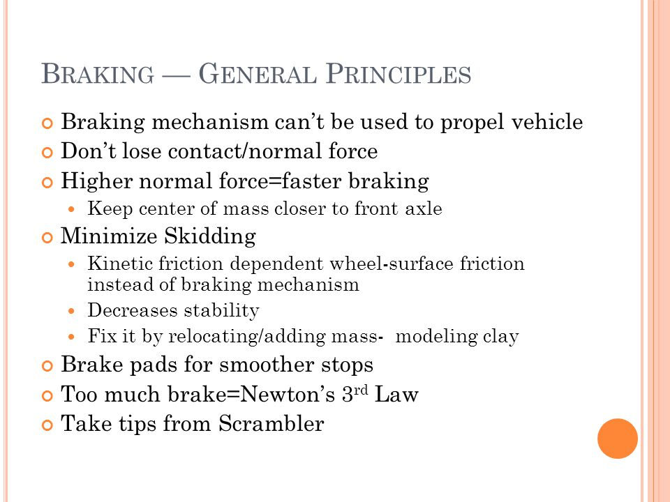 B RAKING — G ENERAL P RINCIPLES Braking mechanism can't be used to propel vehicle Don't lose contact/normal force Higher normal force=faster braking Keep center of mass closer to front axle Minimize Skidding Kinetic friction dependent wheel-surface friction instead of braking mechanism Decreases stability Fix it by relocating/adding mass- modeling clay Brake pads for smoother stops Too much brake=Newton's 3 rd Law Take tips from Scrambler