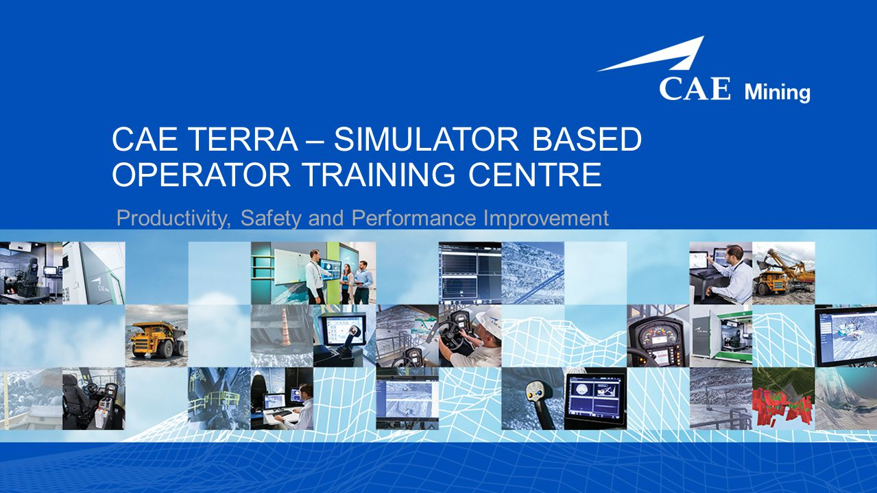 CAE TERRA – SIMULATOR BASED OPERATOR TRAINING CENTRE Productivity, Safety and Performance Improvement