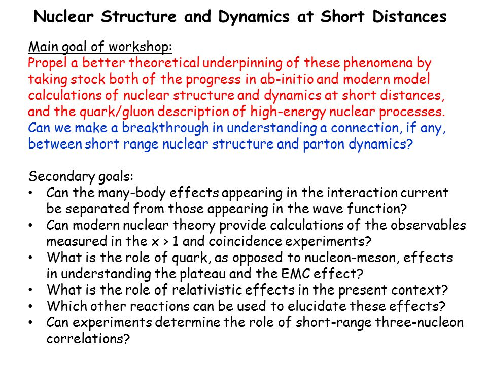 Nuclear Structure and Dynamics at Short Distances Main goal of workshop: Propel a better theoretical underpinning of these phenomena by taking stock both of the progress in ab-initio and modern model calculations of nuclear structure and dynamics at short distances, and the quark/gluon description of high-energy nuclear processes.