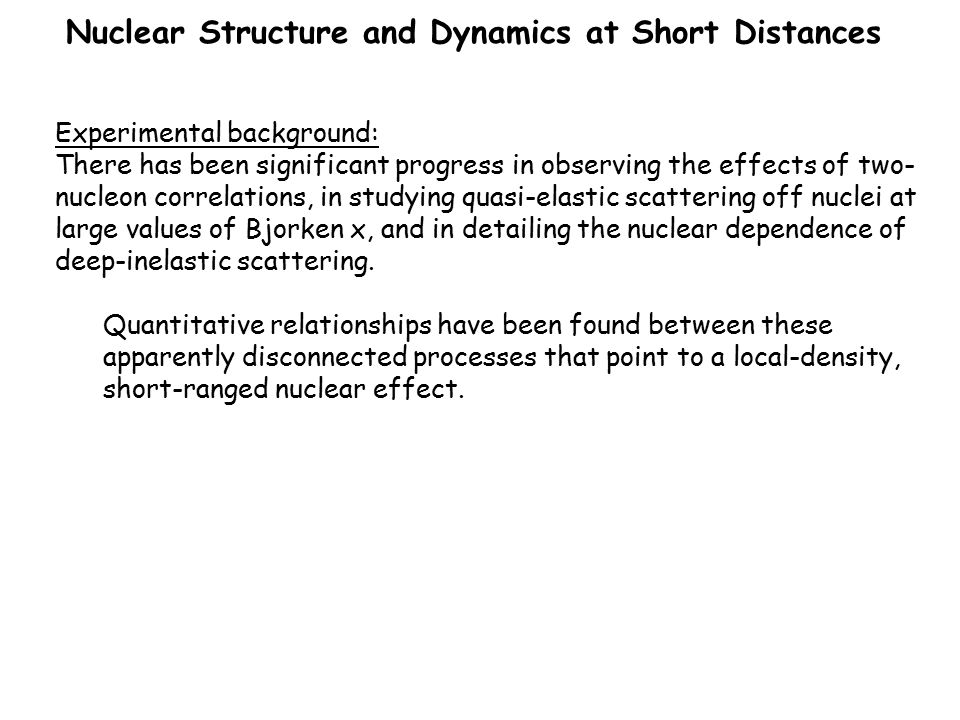 Nuclear Structure and Dynamics at Short Distances Week 1 Monday, February 11Nuclear Physics and the Many-Body Problem (Vary, Fomin, Mosel, Furnstahl, Ryckebusch, Neff) Tuesday, February 12Nuclear Physics and QCD (Brodsky, Hoyer, Detmold, Liuti, Granados, Zhao) (Monday and Tuesday are set up like an introductory workshop) Wednesday, Febr.