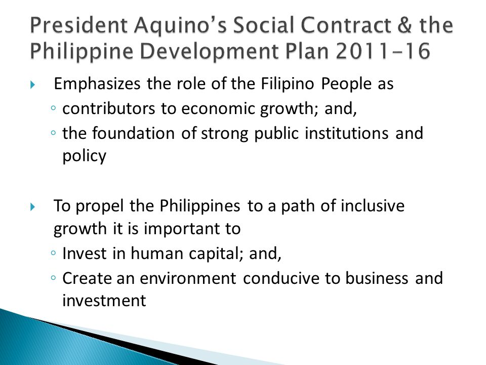  Emphasizes the role of the Filipino People as ◦ contributors to economic growth; and, ◦ the foundation of strong public institutions and policy  To propel the Philippines to a path of inclusive growth it is important to ◦ Invest in human capital; and, ◦ Create an environment conducive to business and investment