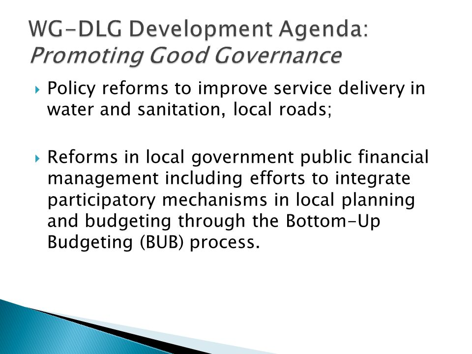  Policy reforms to improve service delivery in water and sanitation, local roads;  Reforms in local government public financial management including efforts to integrate participatory mechanisms in local planning and budgeting through the Bottom-Up Budgeting (BUB) process.